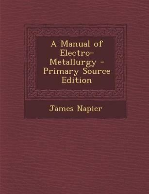A Manual of Electro-Metallurgy - Primary Source Edition