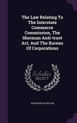 The Law Relating to the Interstate Commerce Commission, the Sherman Anti-Trust ACT, and the Bureau of Corporations