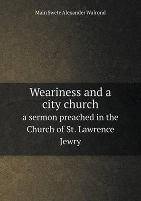 Weariness and a City Church a Sermon Preached in the Church of St. Lawrence Jewry