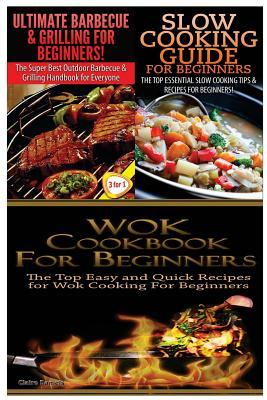 Ultimate Barbecue and Grilling for Beginners & Slow Cooking Guide for Beginners & Wok Cookbook for Beginners