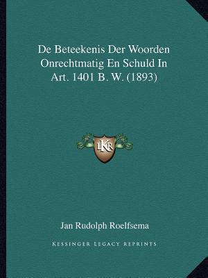 de Beteekenis Der Woorden Onrechtmatig En Schuld in Art. 1401 B. W. (1893)