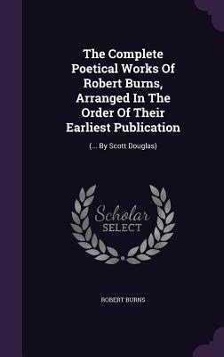 The Complete Poetical Works of Robert Burns, Arranged in the Order of Their Earliest Publication
