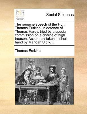 The Genuine Speech of the Hon. Thomas Erskine, in Defence of Thomas Hardy, Tried by a Special Commission on a Charge of High Treason. Accurately Taken
