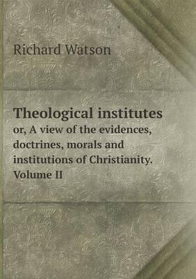 Theological Institutes Or, a View of the Evidences, Doctrines, Morals and Institutions of Christianity. Volume II