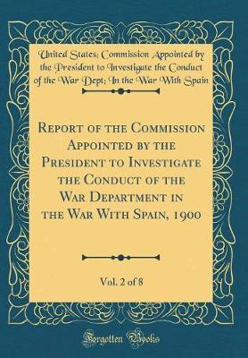 Report of the Commission Appointed by the President to Investigate the Conduct of the War Department in the War With Spain, 1900, Vol. 2 of 8 (Classic Reprint)