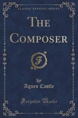 The Composer, By Anges and Egerton Castle (Classic Reprint)