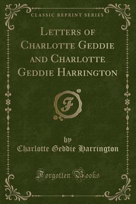 Letters of Charlotte Geddie and Charlotte Geddie Harrington (Classic Reprint)