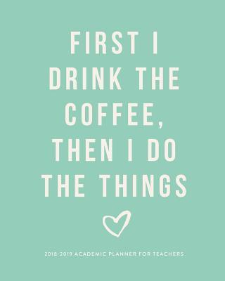 First I Drink The Coffee, Then I Do The Things 2018-2019 Academic Planner for Teachers