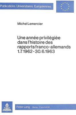 Une Annee Privilegiee Dans l'Histoire des Rapports Franco-Allemands 1.7.1962-30.6.1963