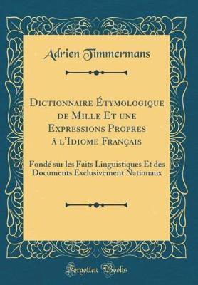 Dictionnaire Étymologique de Mille Et une Expressions Propres à l'Idiome Français