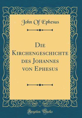 Die Kirchengeschichte des Johannes von Ephesus (Classic Reprint)