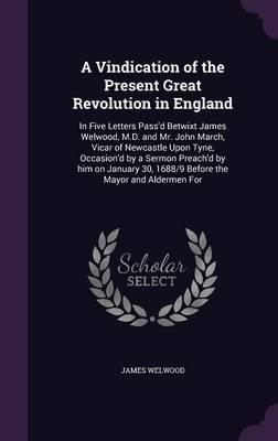 A Vindication of the Present Great Revolution in England