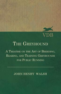The Greyhound - A Treatise On The Art Of Breeding, Rearing, And Training Greyhounds For Public Running - Their Diseases And Treatment. Containing Also ... And For The Decision Of Courses - Also, In An