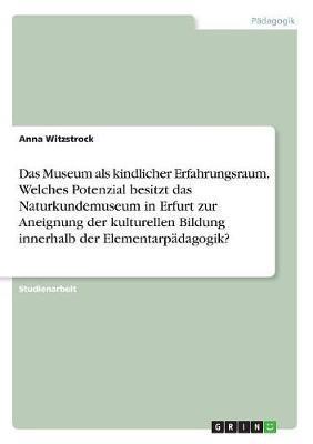 Das Museum als kindlicher Erfahrungsraum. Welches Potenzial besitzt das Naturkundemuseum in Erfurt zur Aneignung der kulturellen Bildung innerhalb der Elementarpädagogik?