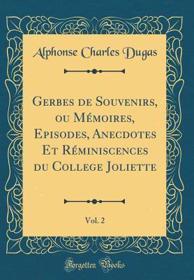 Gerbes de Souvenirs, ou Mémoires, Episodes, Anecdotes Et Réminiscences du College Joliette, Vol. 2 (Classic Reprint)