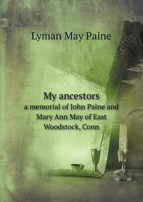 My Ancestors a Memorial of John Paine and Mary Ann May of East Woodstock, Conn