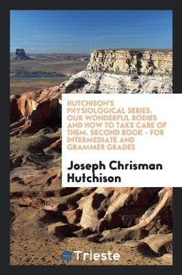 Hutchison's Physiological Series. Our Wonderful Bodies and How to Take Care of Them. Second Book - for Intermediate and Grammer Grades