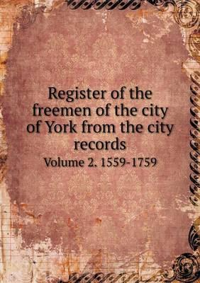 Register of the Freemen of the City of York from the City Records Volume 2. 1559-1759