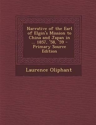 Narrative of the Earl of Elgin's Mission to China and Japan in ... 1857, '58, '59 - Primary Source Edition