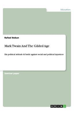 Mark Twain & The Gilded Age. His Political Attitude and Battle against Social and Political Injustices