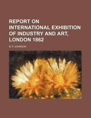 Report on International Exhibition of Industry and Art, London 1862