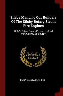 Silsby Manu'f'g Co., Builders of the Silsby Rotary Steam Fire Engines