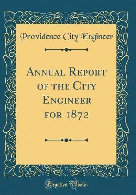 Annual Report of the City Engineer for 1872 (Classic Reprint)