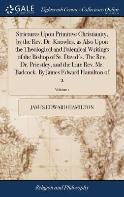 Strictures Upon Primitive Christianity, by the Rev. Dr. Knowles, as Also Upon the Theological and Polemical Writings of the Bishop of St. David's. the ... by James Edward Hamilton of 2; Volume 1