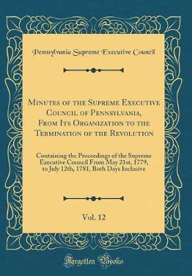 Minutes of the Supreme Executive Council of Pennsylvania, From Its Organization to the Termination of the Revolution, Vol. 12