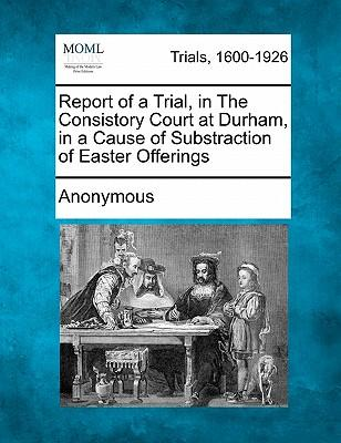 Report of a Trial, in the Consistory Court at Durham, in a Cause of Substraction of Easter Offerings