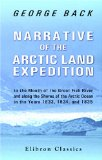 Narrative of the Arctic Land Expedition to the Mouth of the Great Fish River, and along the Shores of the Arctic Ocean, in the Years 1833, 1834, and 1835
