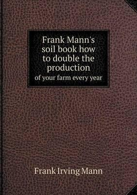 Frank Mann's Soil Book How to Double the Production of Your Farm Every Year