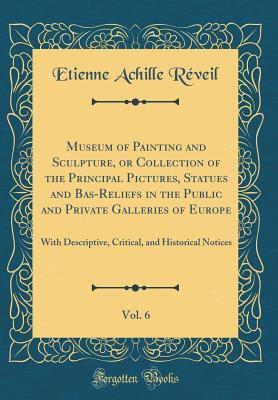 Museum of Painting and Sculpture, or Collection of the Principal Pictures, Statues and Bas-Reliefs in the Public and Private Galleries of Europe, Vol. ... and Historical Notices (Classic Reprint)