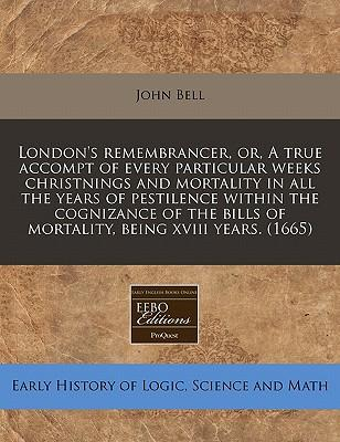 London's Remembrancer, Or, a True Accompt of Every Particular Weeks Christnings and Mortality in All the Years of Pestilence Within the Cognizance of the Bills of Mortality, Being XVIII Years. (1665)