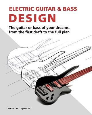 Electric Guitar and Electric Bass Design - How to achieve amazing looks, killer tone and total playability - A guide for luthiers and musicians