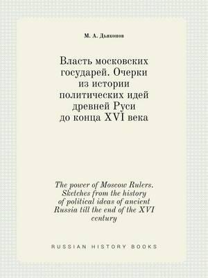 The Power of Moscow Rulers. Sketches from the History of Political Ideas of Ancient Russia Till the End of the XVI Century