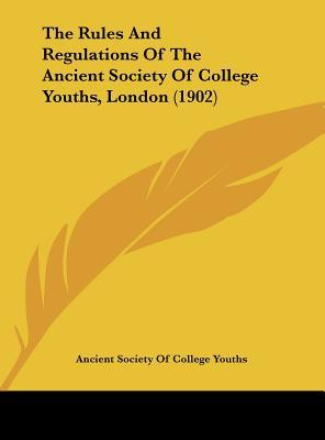 The Rules and Regulations of the Ancient Society of College Youths, London (1902)