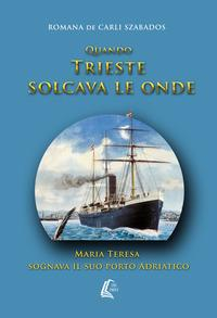 Quando Trieste solcava le onde Maria Teresa sognava il suo porto Adriatico