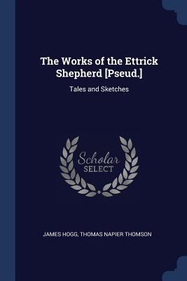 The Works of the Ettrick Shepherd [pseud.]