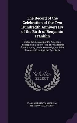 The Record of the Celebration of the Two Hundredth Anniversary of the Birth of Benjamin Franklin, Under the Auspices of the American Philosophical ... April the Seventeenth to April the Twentieth,