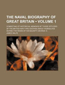 The Naval Biography of Great Britain (Volume 1); Consisting of Historical Memoirs of Those Officers of the British Navy Who Distinguished