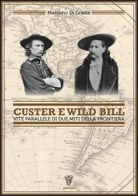 Custer e Wild Bill. Vite parallele di due miti della frontiera