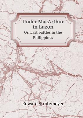 Under MacArthur in Luzon Or, Last Battles in the Philippines