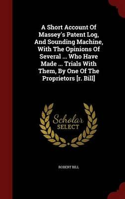 A Short Account of Massey's Patent Log, and Sounding Machine, with the Opinions of Several Who Have Made Trials with Them, by One of the Proprietors [R. Bill]
