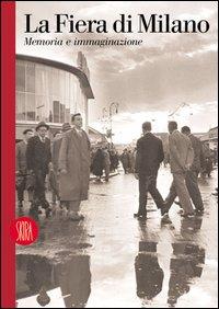 La Fiera di Milano. Memoria e immaginazione. Ediz. italiana e inglese