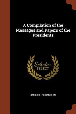 A Compilation of the Messages and Papers of the Presidents