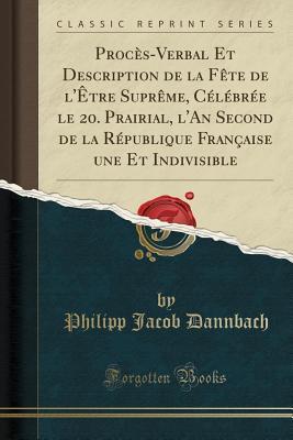 Procès-Verbal Et Description de la Fête de l'Être Suprême, Célébrée le 20. Prairial, l'An Second de la République Française une Et Indivisible (Classic Reprint)