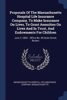 Proposals of the Massachusetts Hospital Life Insurance Company, to Make Insurance on Lives, to Grant Annuities on Lives and in Trust, and Endowments f