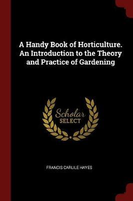 A Handy Book of Horticulture. an Introduction to the Theory and Practice of Gardening