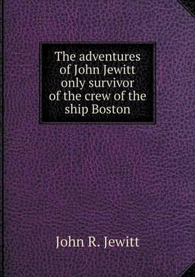 The Adventures of John Jewitt Only Survivor of the Crew of the Ship Boston